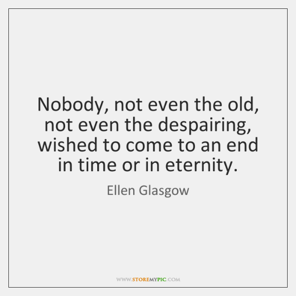 Nobody, not even the old, not even the despairing, wished to come ...