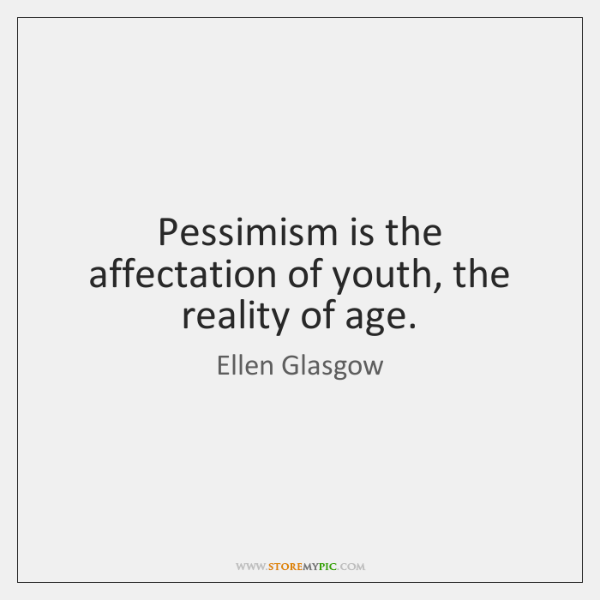 Pessimism is the affectation of youth, the reality of age.