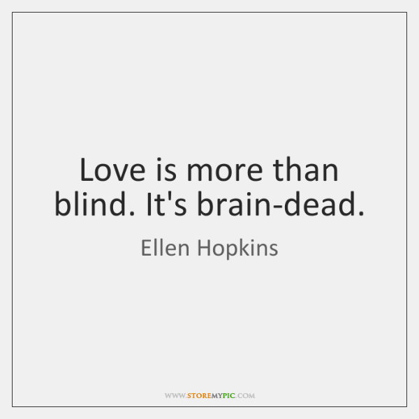 Love is more than blind. It's brain-dead.