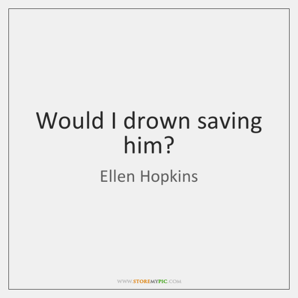 Would I drown saving him?
