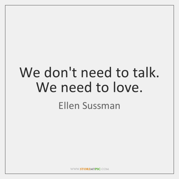 We don't need to talk. We need to love.