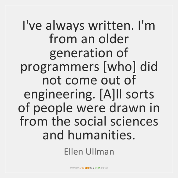 I've always written. I'm from an older generation of programmers [who] did ...