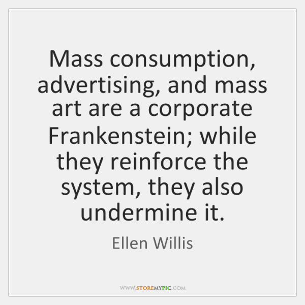 Mass consumption, advertising, and mass art are a corporate Frankenstein; while they ...
