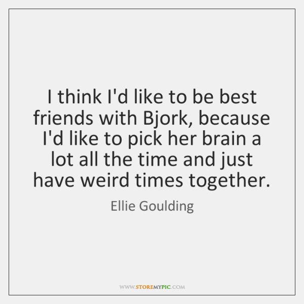 I think I'd like to be best friends with Bjork, because I'd ...
