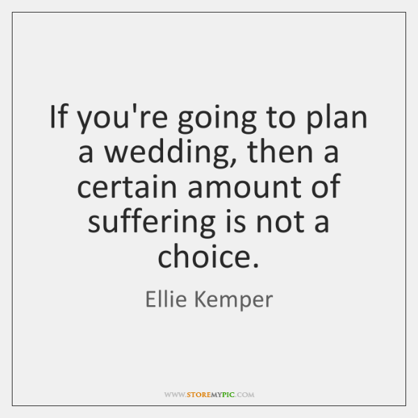 If you're going to plan a wedding, then a certain amount of ...