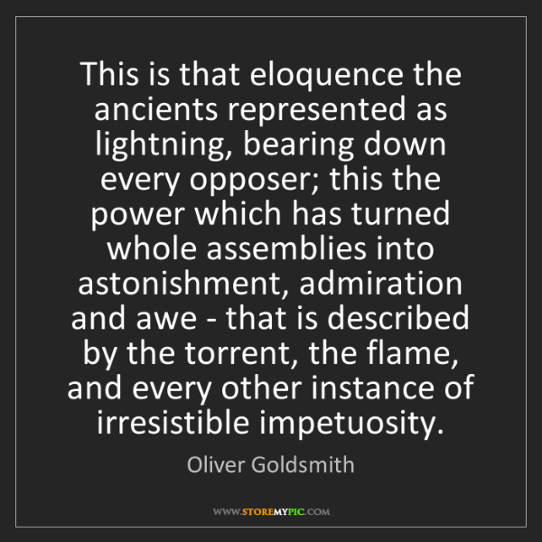 Oliver Goldsmith: This is that eloquence the ancients represented as lightning,...