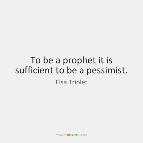To be a prophet it is sufficient to be a pessimist.