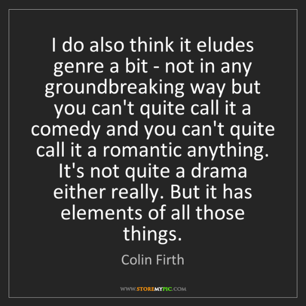 Colin Firth: I do also think it eludes genre a bit - not in any groundbreaking...