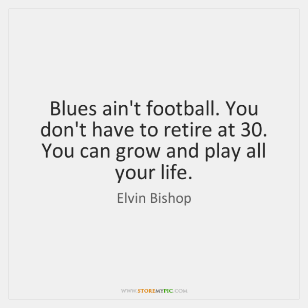 Blues ain't football. You don't have to retire at 30. You can grow ...