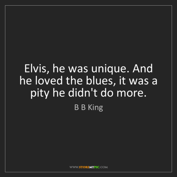 B B King: Elvis, he was unique. And he loved the blues, it was...