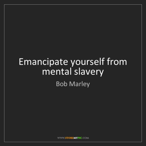 Bob Marley: Emancipate yourself from mental slavery