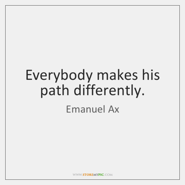 Everybody makes his path differently.