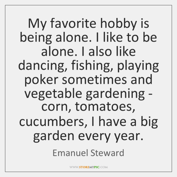 My favorite hobby is being alone. I like to be alone. I ...