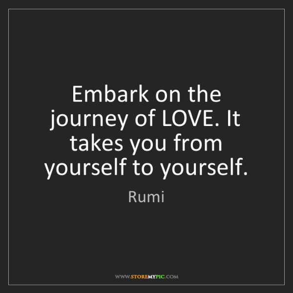 Rumi: Embark on the journey of LOVE. It takes you from yourself...