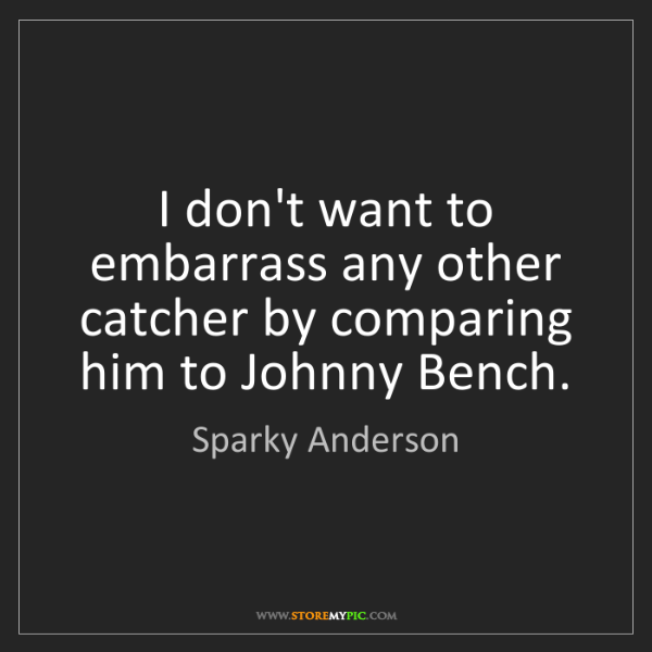 Sparky Anderson: I don't want to embarrass any other catcher by comparing...
