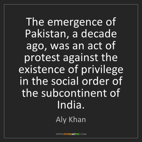 Aly Khan: The emergence of Pakistan, a decade ago, was an act of...