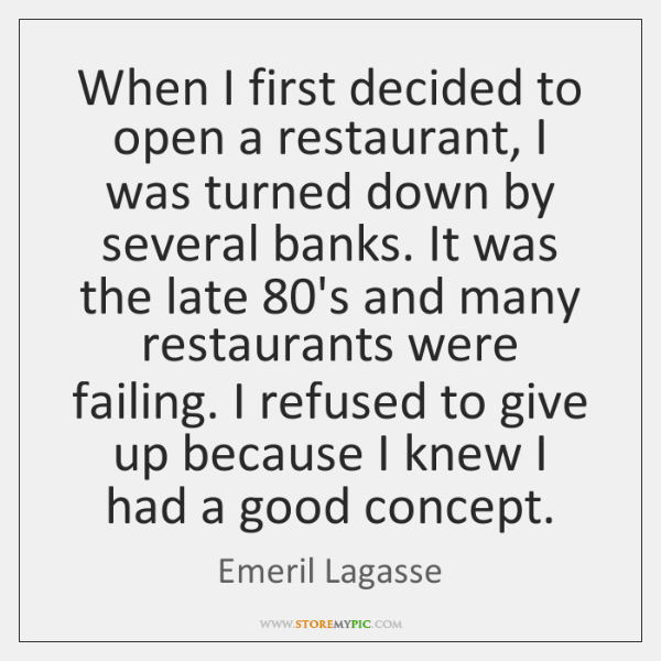 When I first decided to open a restaurant, I was turned down ...