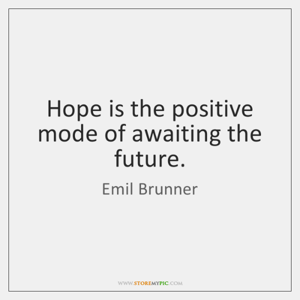 Hope is the positive mode of awaiting the future.