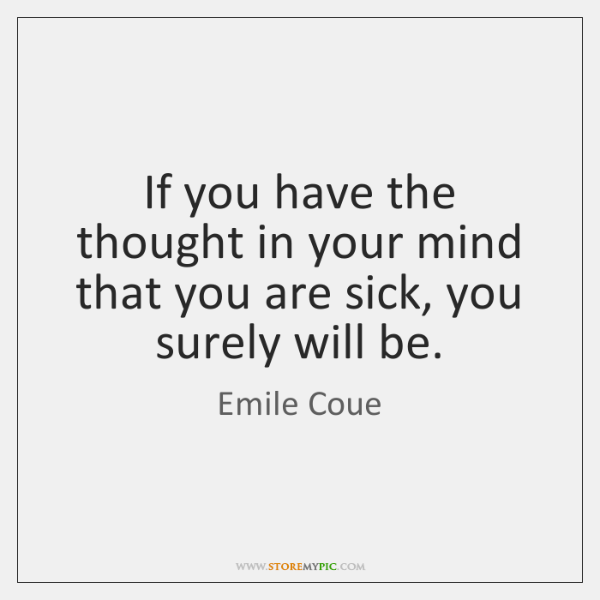 If you have the thought in your mind that you are sick, ...