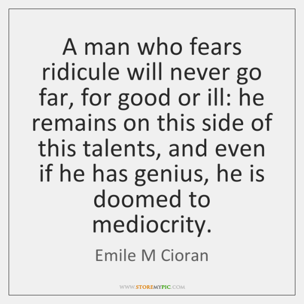 A man who fears ridicule will never go far, for good or ...