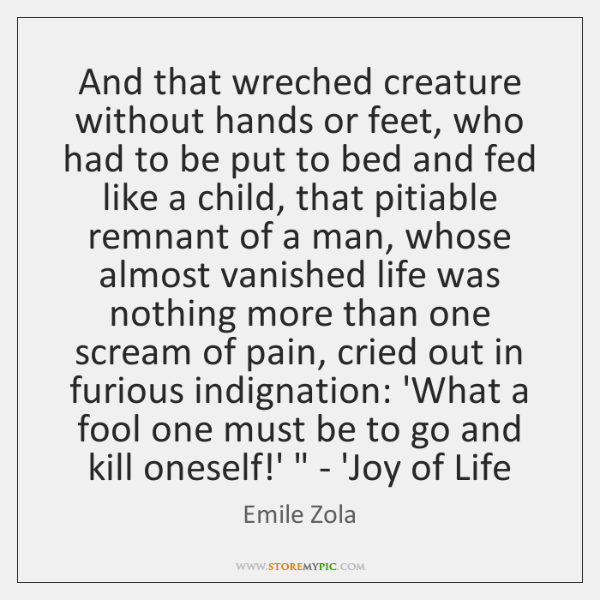 'And that wreched creature without hands or feet, who had to be ...