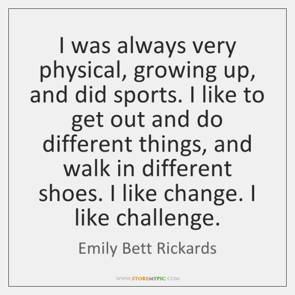 I was always very physical, growing up, and did sports. I like ...