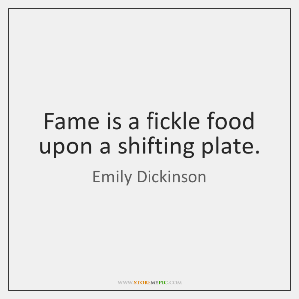 Fame is a fickle food upon a shifting plate.