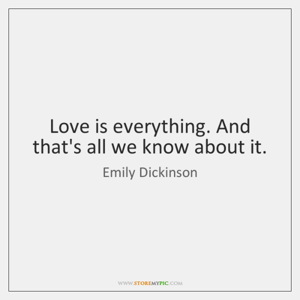 Love is everything. And that's all we know about it.