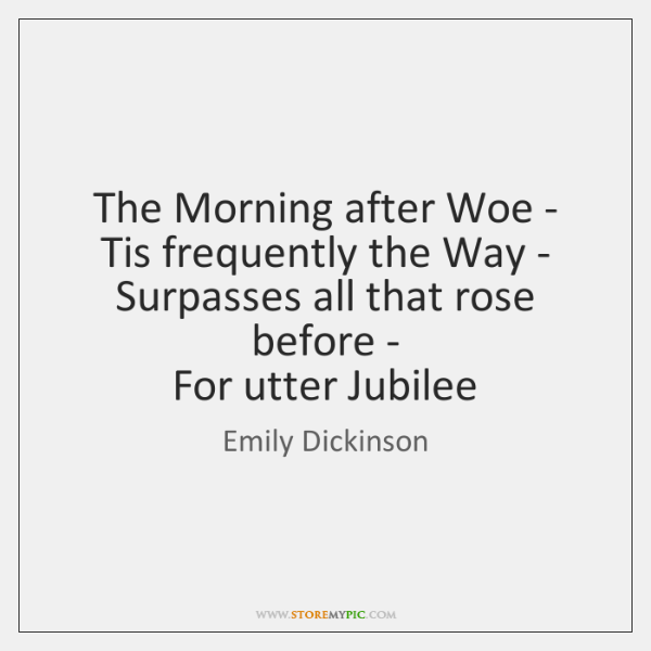 The Morning after Woe -   Tis frequently the Way -   Surpasses all ...