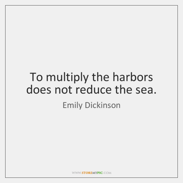 To multiply the harbors does not reduce the sea.