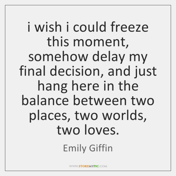 i wish i could freeze this moment, somehow delay my final decision, ...