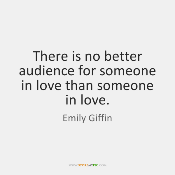 There is no better audience for someone in love than someone in ...
