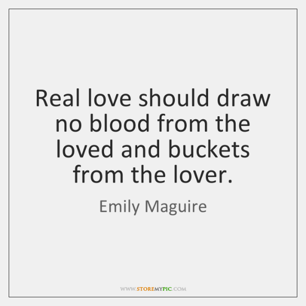 Real love should draw no blood from the loved and buckets from ...