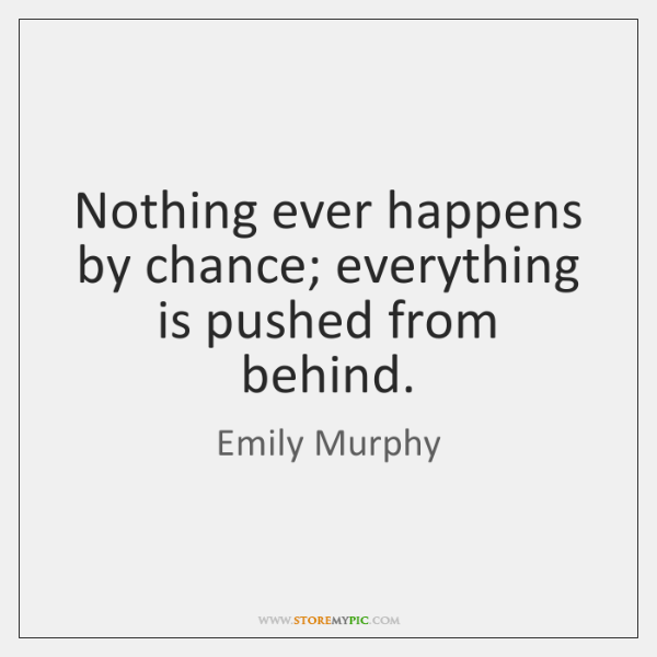 Nothing ever happens by chance; everything is pushed from behind.
