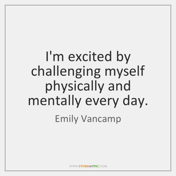 I'm excited by challenging myself physically and mentally every day.