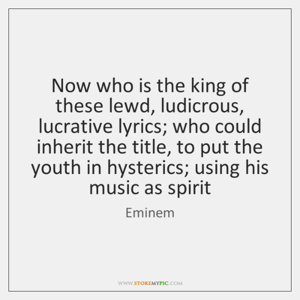Now who is the king of these lewd, ludicrous, lucrative lyrics; who ...