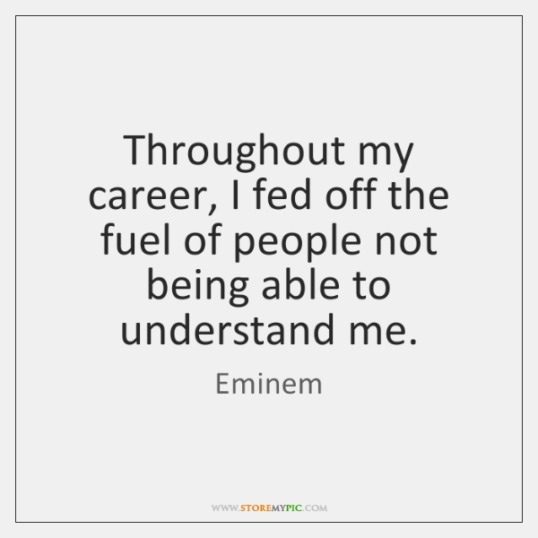 Throughout my career, I fed off the fuel of people not being ...