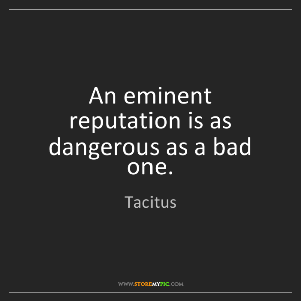 Tacitus: An eminent reputation is as dangerous as a bad one.