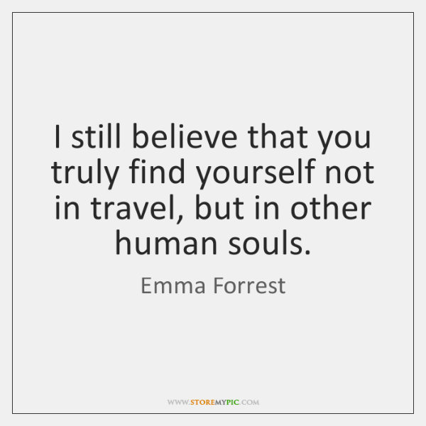 I still believe that you truly find yourself not in travel, but ...