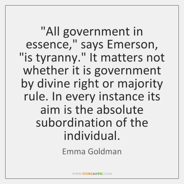 """""""All government in essence,"""" says Emerson, """"is tyranny."""" It matters not whether ..."""