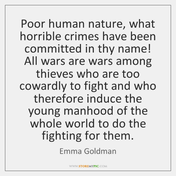 Poor human nature, what horrible crimes have been committed in thy name! ...