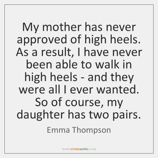 My mother has never approved of high heels. As a result, I ...