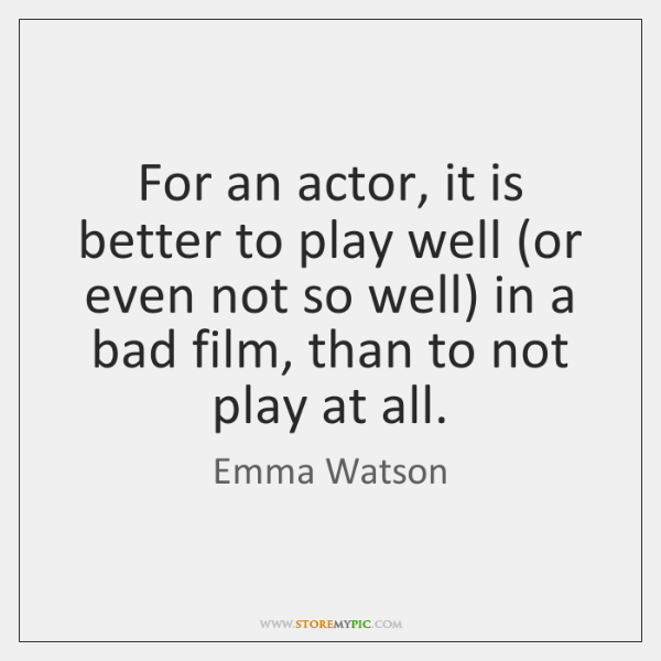 For an actor, it is better to play well (or even not ...