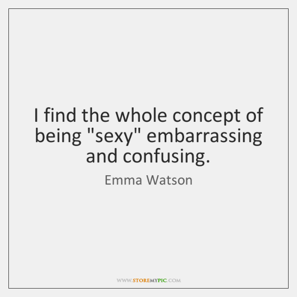 "I find the whole concept of being ""sexy"" embarrassing and confusing."