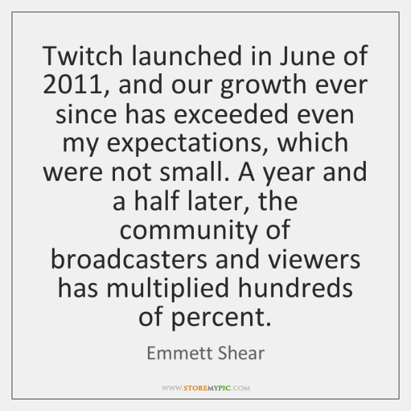 Twitch launched in June of 2011, and our growth ever since has exceeded ...