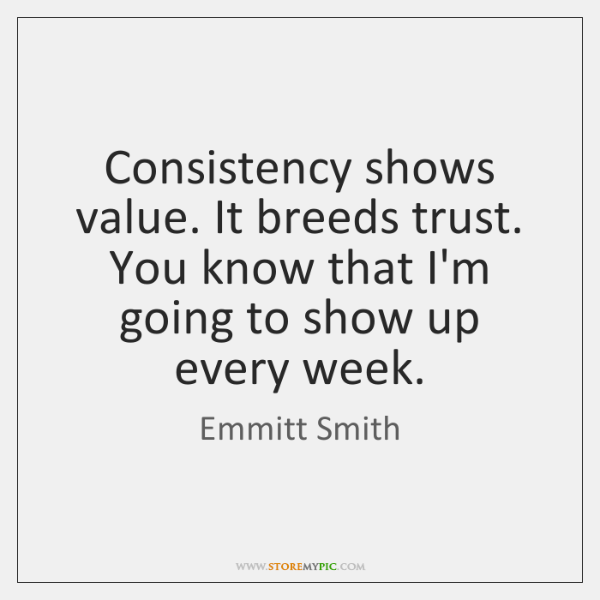 Consistency shows value. It breeds trust. You know that I'm going to ...