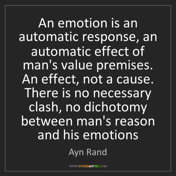 Ayn Rand: An emotion is an automatic response, an automatic effect...