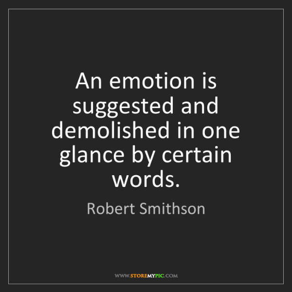 Robert Smithson: An emotion is suggested and demolished in one glance...