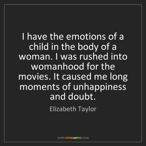 Elizabeth Taylor: I have the emotions of a child in the body of a woman....