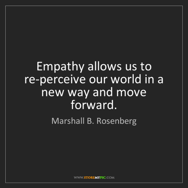 Marshall B. Rosenberg: Empathy allows us to re-perceive our world in a new way...